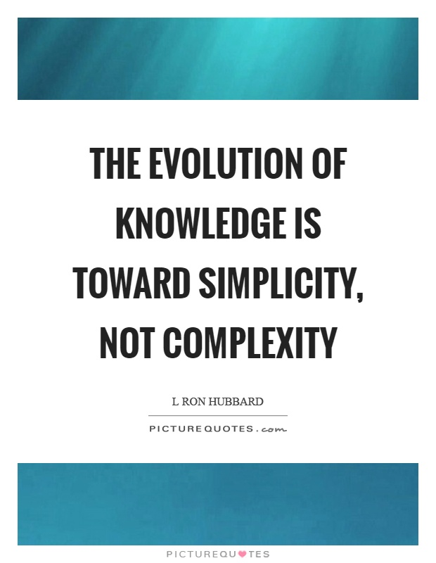 The evolution of knowledge is toward simplicity, not complexity Picture Quote #1