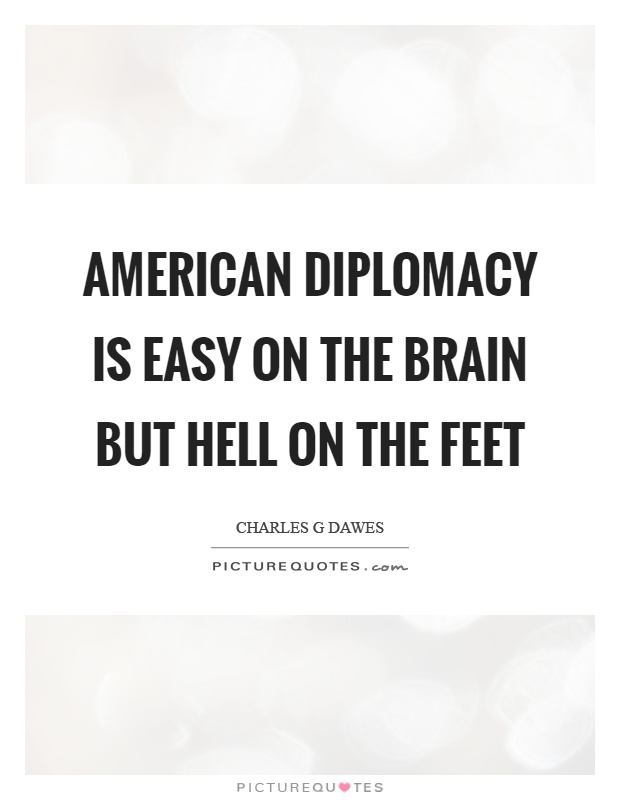 American diplomacy is easy on the brain but hell on the feet Picture Quote #1
