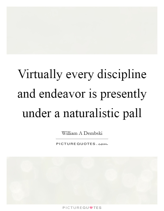 Virtually every discipline and endeavor is presently under a naturalistic pall Picture Quote #1