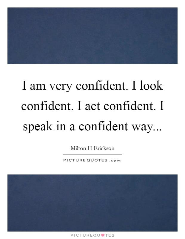 I am very confident. I look confident. I act confident. I speak in a confident way Picture Quote #1