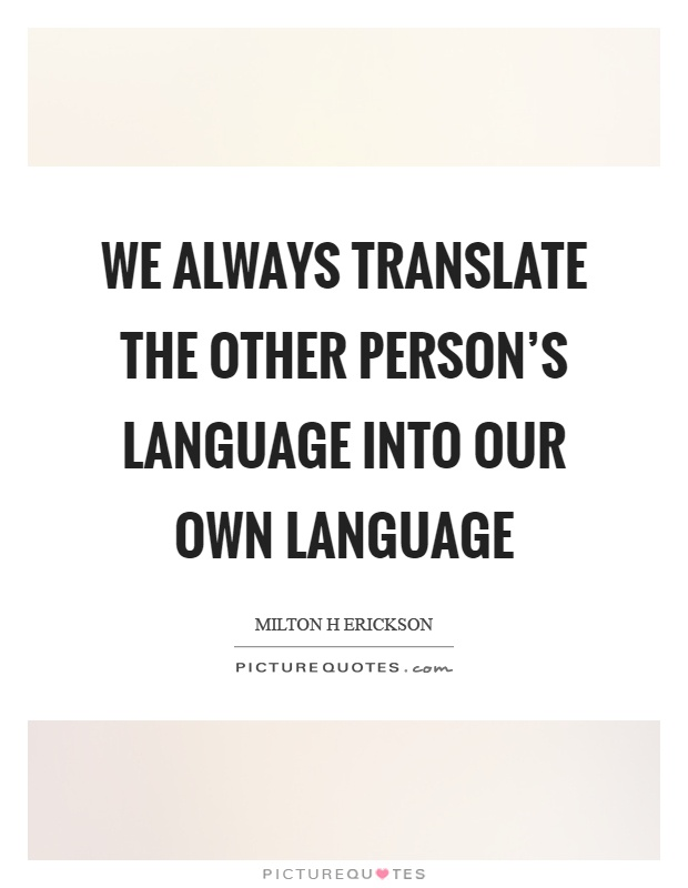 We always translate the other person's language into our own language Picture Quote #1