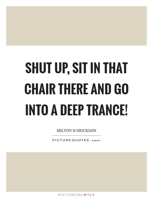 Shut up, sit in that chair there and go into a deep trance! Picture Quote #1