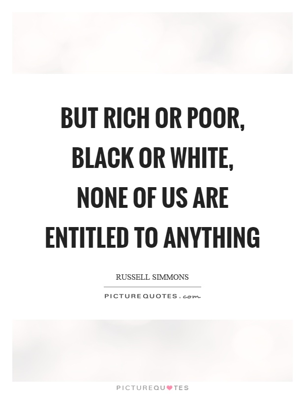 But rich or poor, black or white, none of us are entitled to anything Picture Quote #1