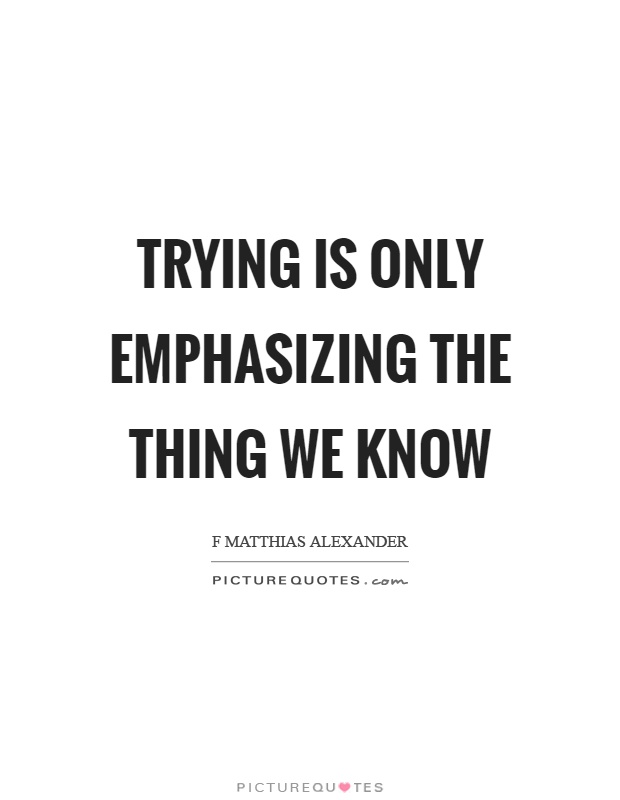 Trying is only emphasizing the thing we know Picture Quote #1