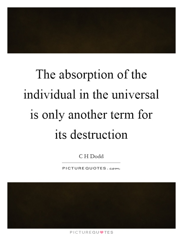 The absorption of the individual in the universal is only another term for its destruction Picture Quote #1