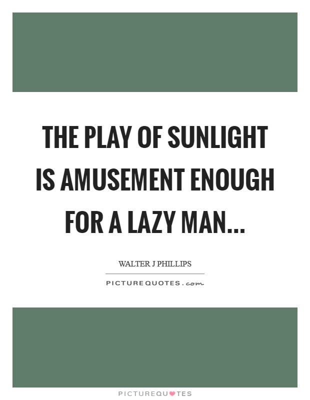 The play of sunlight is amusement enough for a lazy man Picture Quote #1
