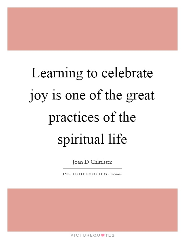 Learning to celebrate joy is one of the great practices of the spiritual life Picture Quote #1