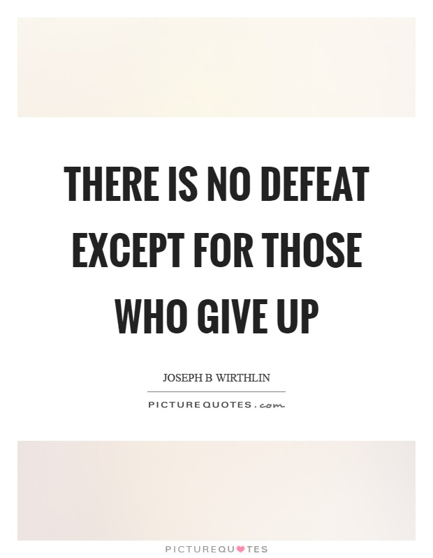 There is no defeat except for those who give up Picture Quote #1