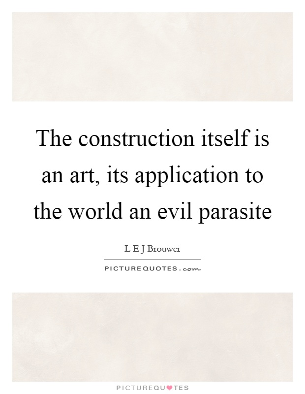 The construction itself is an art, its application to the world an evil parasite Picture Quote #1