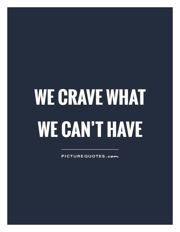 We crave what we can't have Picture Quote #1