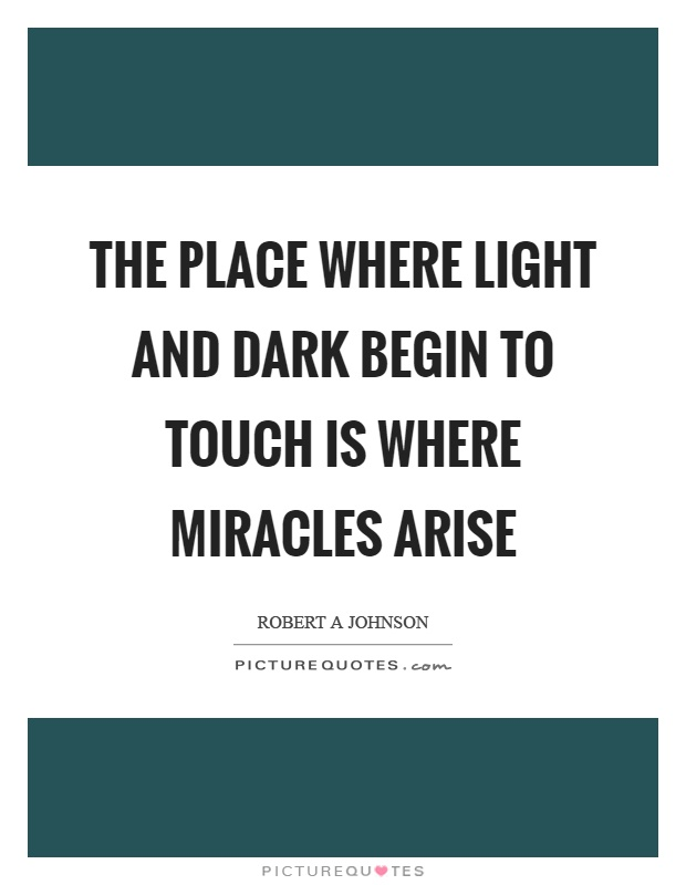 The place where light and dark begin to touch is where miracles arise Picture Quote #1