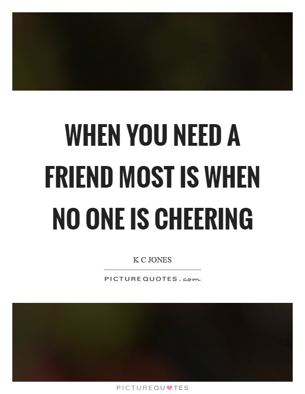 When you need a friend most is when no one is cheering Picture Quote #1