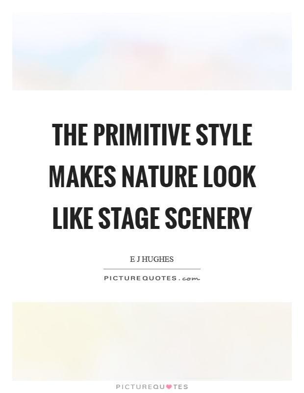 The primitive style makes nature look like stage scenery Picture Quote #1