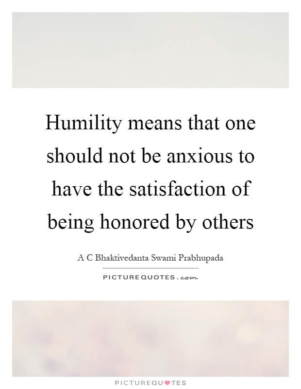 Humility means that one should not be anxious to have the satisfaction of being honored by others Picture Quote #1