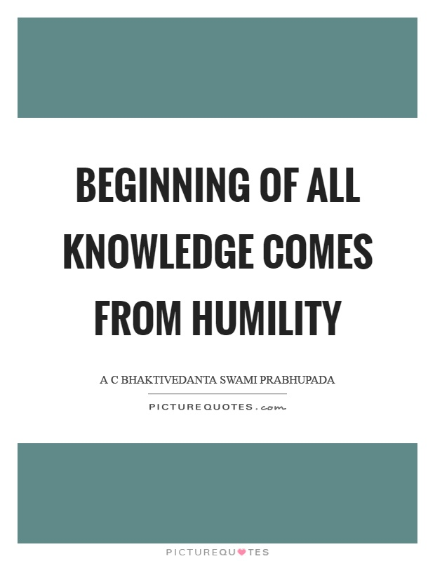 Beginning of all knowledge comes from humility Picture Quote #1