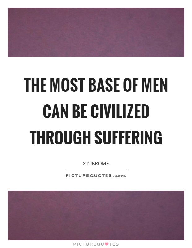The most base of men can be civilized through suffering Picture Quote #1