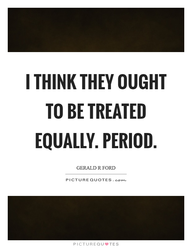 I think they ought to be treated equally. Period Picture Quote #1