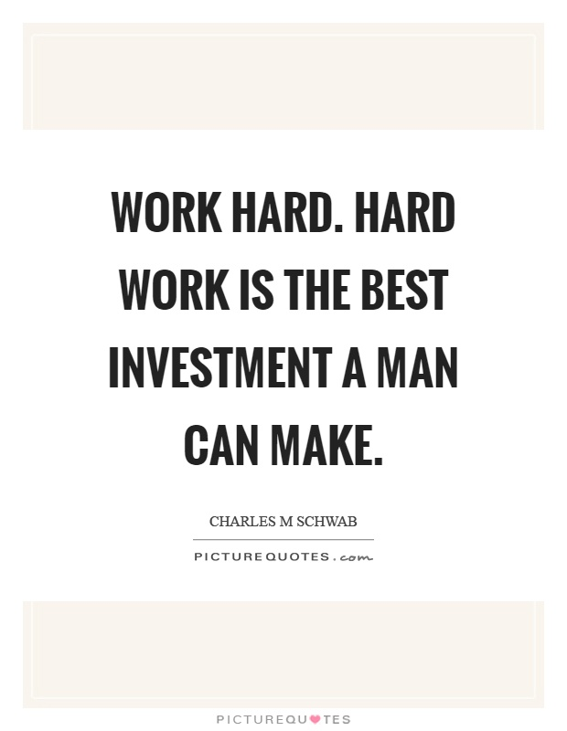Work hard. Hard work is the best investment a man can make ...