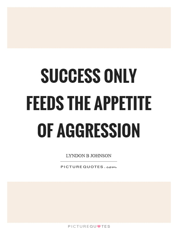 Success only feeds the appetite of aggression Picture Quote #1