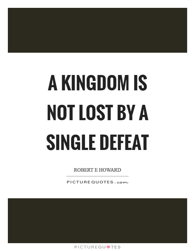 A kingdom is not lost by a single defeat Picture Quote #1