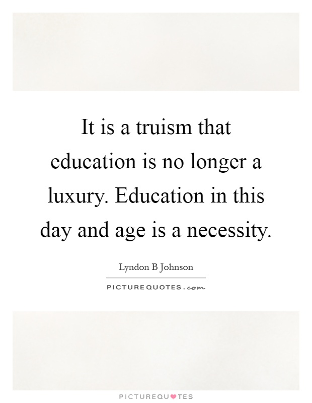 It is a truism that education is no longer a luxury. Education in this day and age is a necessity Picture Quote #1