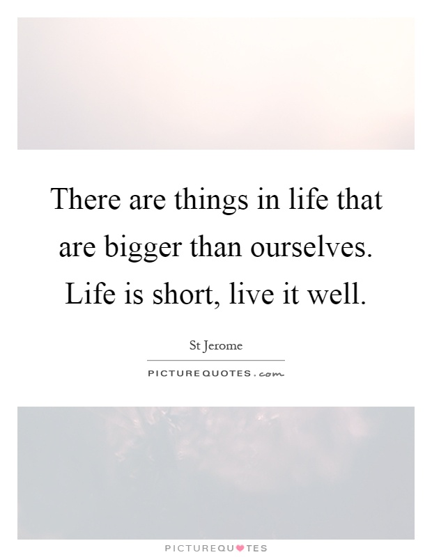 There are things in life that are bigger than ourselves. Life is short, live it well Picture Quote #1