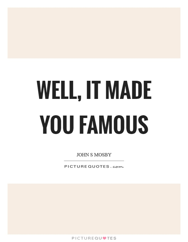 Well, it made you famous Picture Quote #1