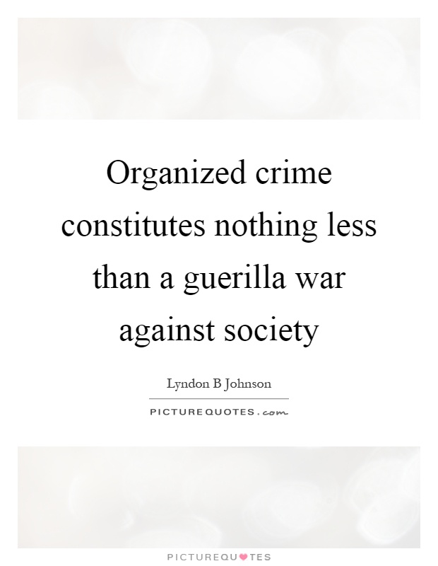 Organized crime constitutes nothing less than a guerilla war against society Picture Quote #1