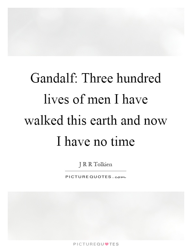 Gandalf: Three hundred lives of men I have walked this earth and now I have no time Picture Quote #1