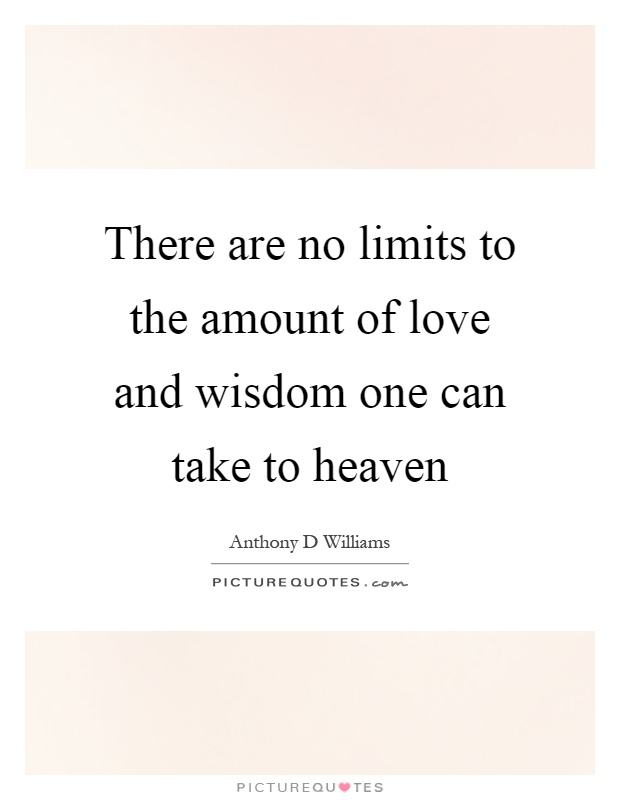 There are no limits to the amount of love and wisdom one can take to heaven Picture Quote #1
