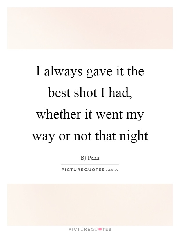 I always gave it the best shot I had, whether it went my way or not that night Picture Quote #1