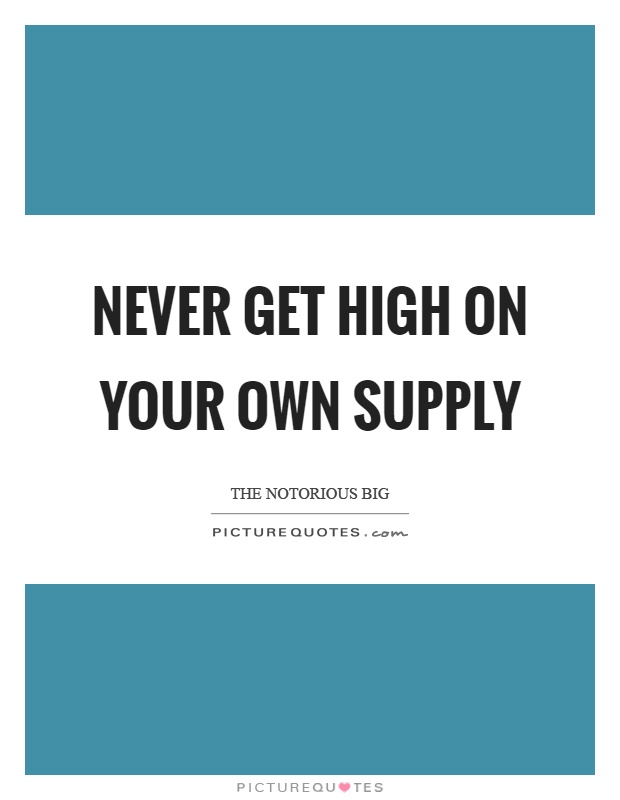 Never get high on your own supply Picture Quote #1