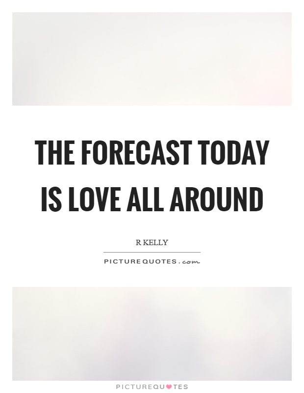 The forecast today is love all around Picture Quote #1