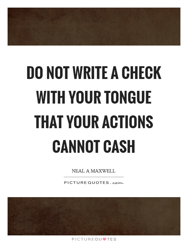 Do not write a check with your tongue that your actions cannot cash Picture Quote #1