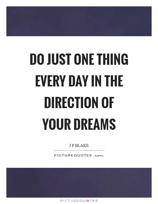 Do just one thing every day in the direction of your dreams Picture Quote #1