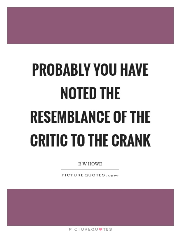 Probably you have noted the resemblance of the critic to the crank Picture Quote #1