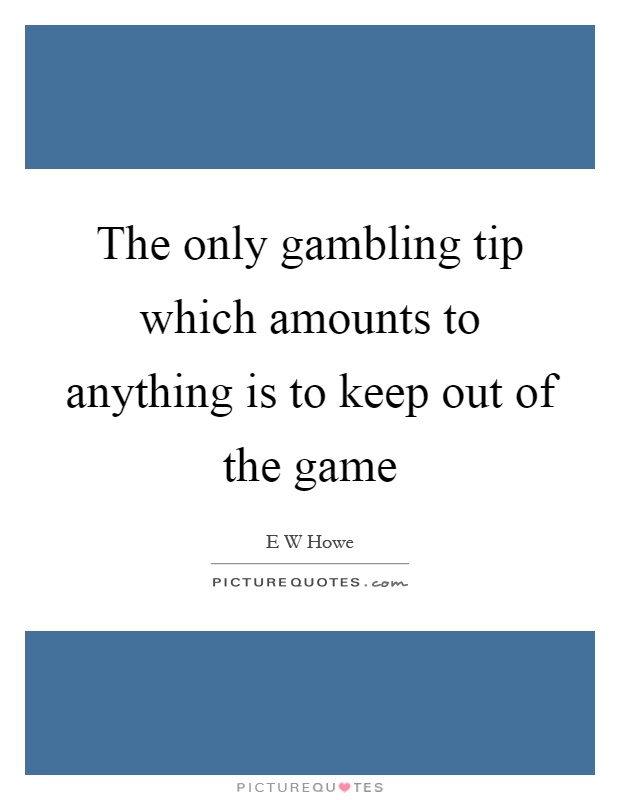 The only gambling tip which amounts to anything is to keep out of the game Picture Quote #1