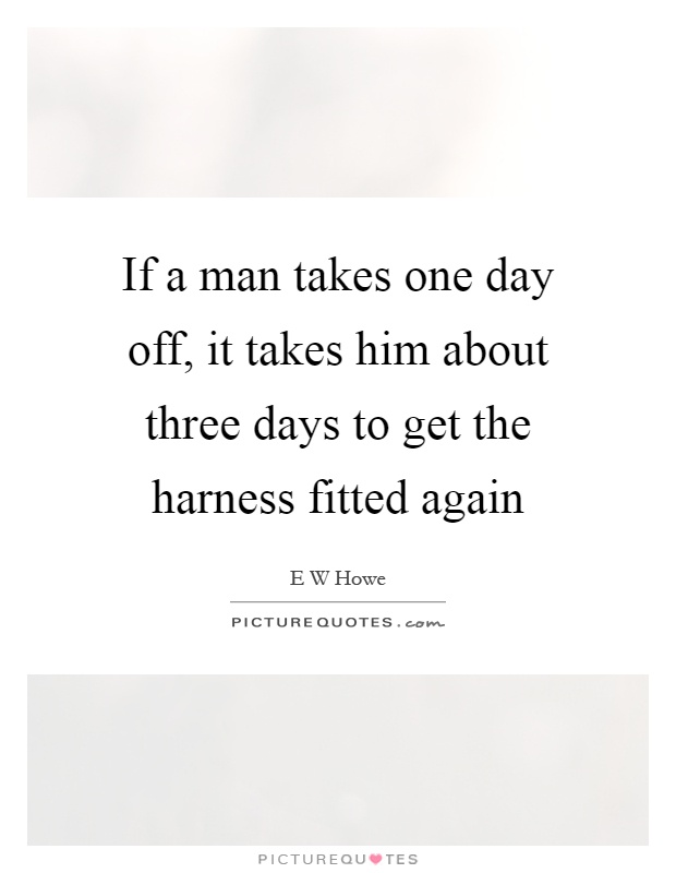 If a man takes one day off, it takes him about three days to get the harness fitted again Picture Quote #1
