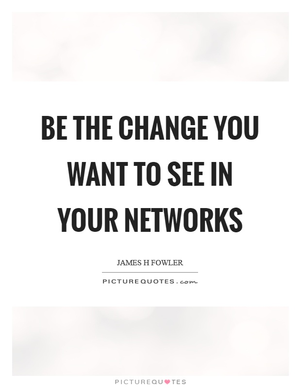 Be the change you want to see in your networks Picture Quote #1
