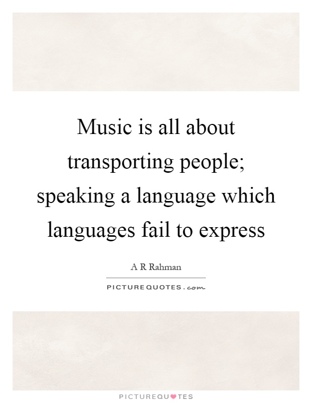Music is all about transporting people; speaking a language which languages fail to express Picture Quote #1