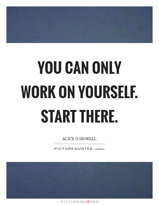 You can only work on yourself. Start there Picture Quote #1