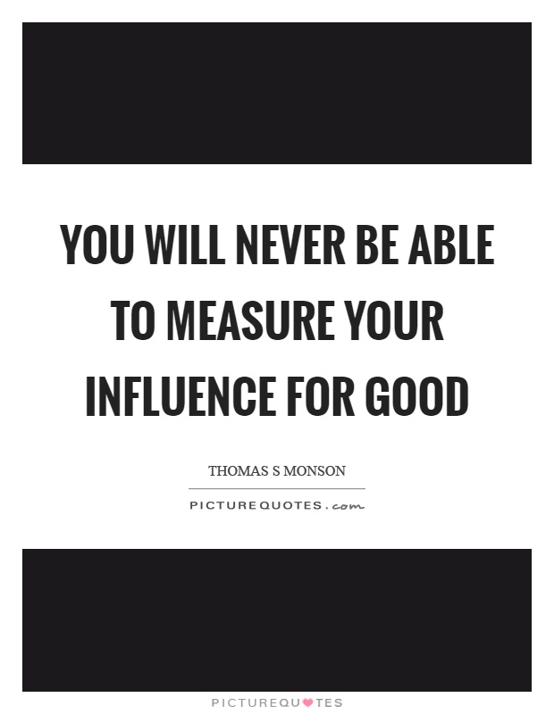 You will never be able to measure your influence for good Picture Quote #1