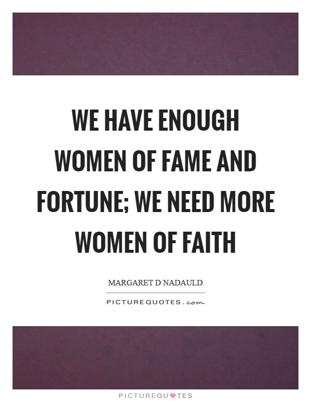 We have enough women of fame and fortune; we need more women of faith Picture Quote #1