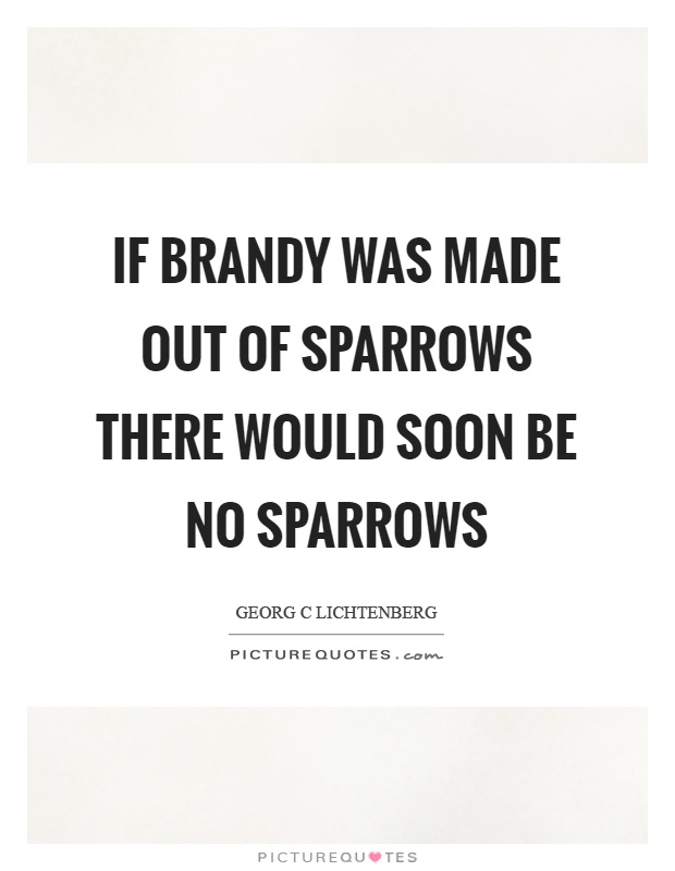If brandy was made out of sparrows there would soon be no sparrows Picture Quote #1