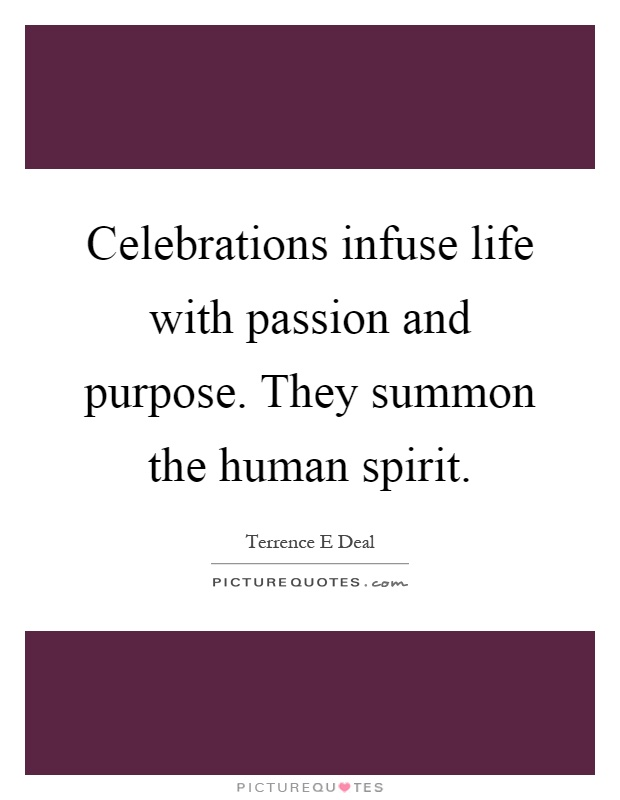 Celebrations infuse life with passion and purpose. They summon the human spirit Picture Quote #1