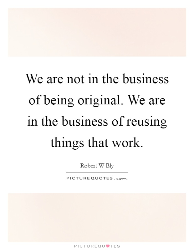 We are not in the business of being original. We are in the business of reusing things that work Picture Quote #1