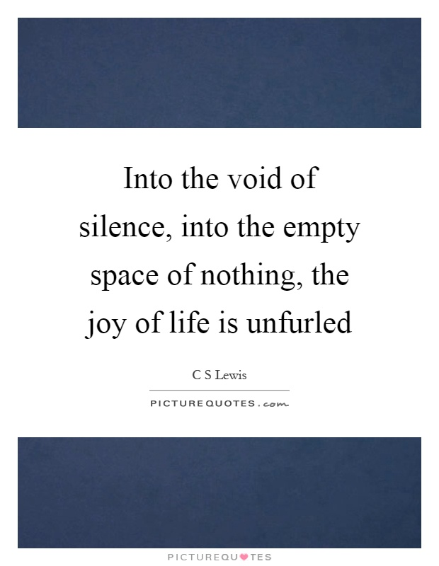 Into the void of silence, into the empty space of nothing, the joy of life is unfurled Picture Quote #1