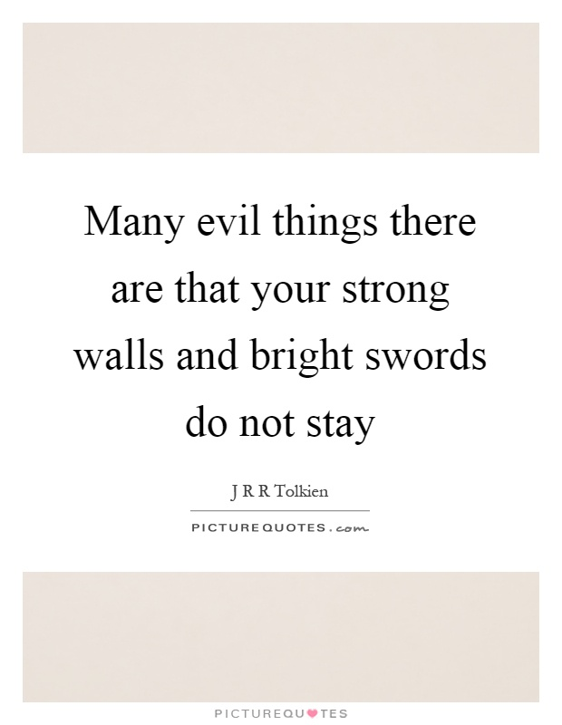 Many evil things there are that your strong walls and bright swords do not stay Picture Quote #1