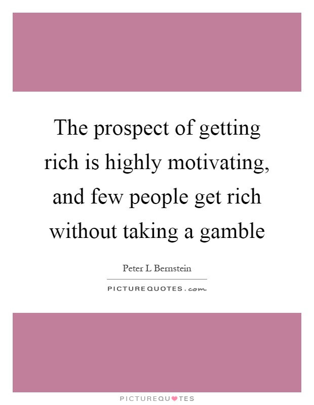 The prospect of getting rich is highly motivating, and few people get rich without taking a gamble Picture Quote #1