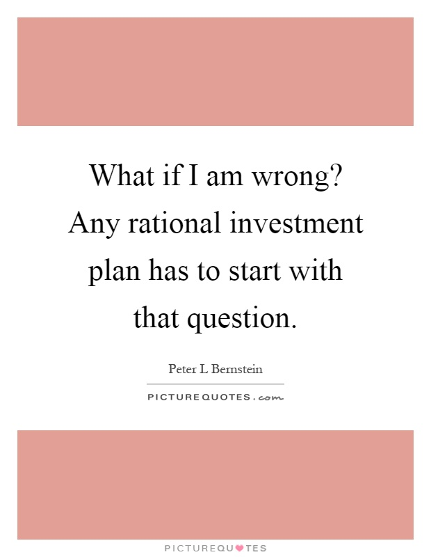 What if I am wrong? Any rational investment plan has to start with that question Picture Quote #1
